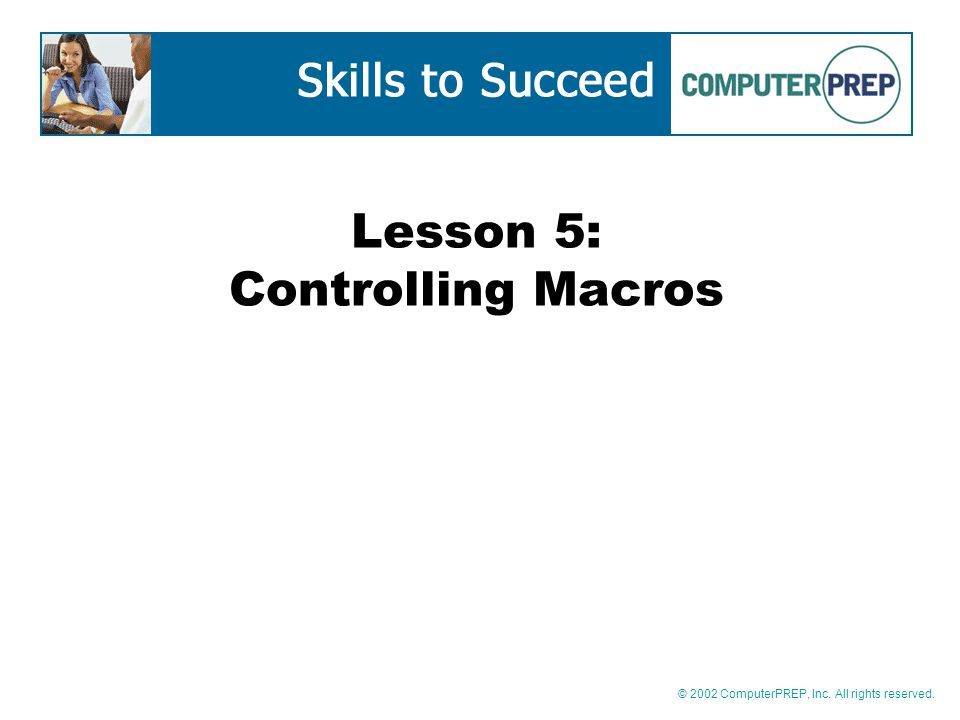 © 2002 ComputerPREP, Inc. All rights reserved. Lesson 5: Controlling Macros