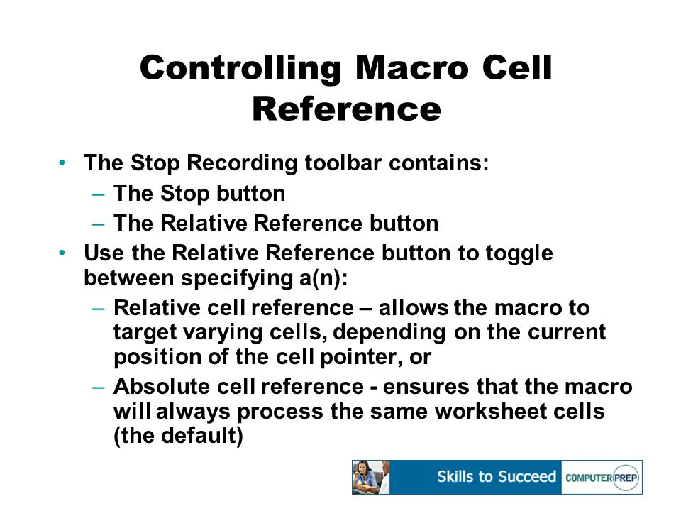Controlling Macro Cell Reference The Stop Recording toolbar contains: –The Stop button –The Relative Reference button Use the Relative Reference button to toggle between specifying a(n): –Relative cell reference – allows the macro to target varying cells, depending on the current position of the cell pointer, or –Absolute cell reference - ensures that the macro will always process the same worksheet cells (the default)