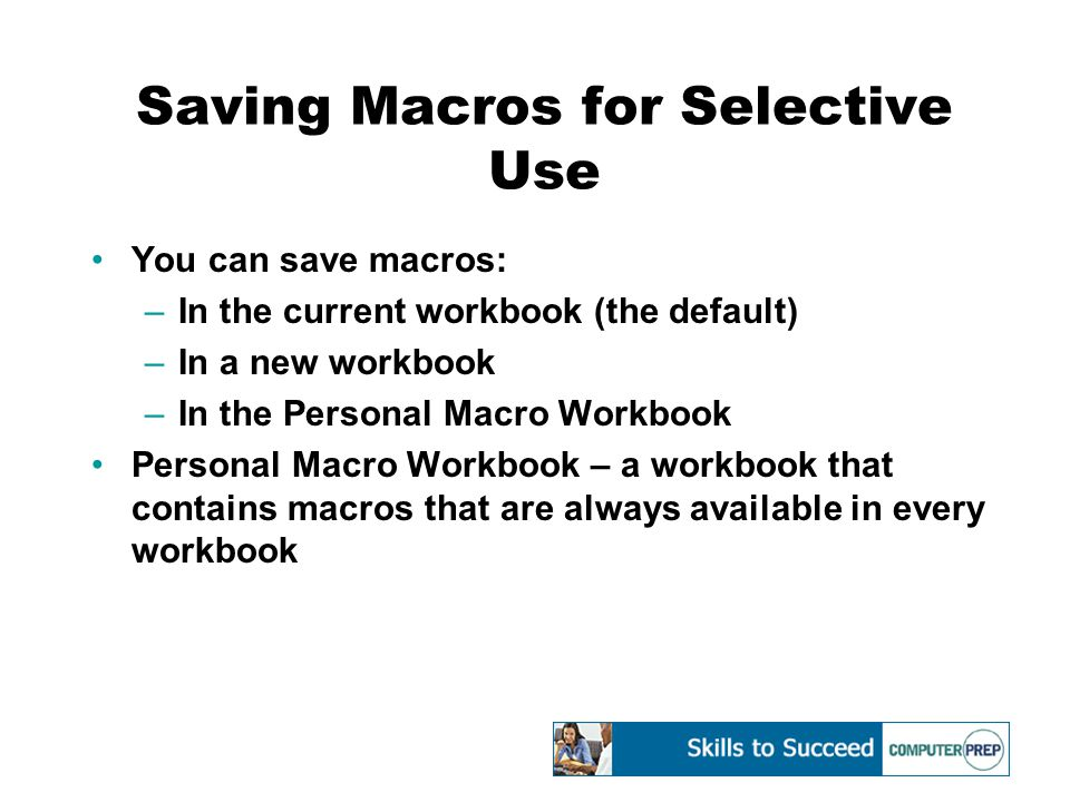 Saving Macros for Selective Use You can save macros: –In the current workbook (the default) –In a new workbook –In the Personal Macro Workbook Personal Macro Workbook – a workbook that contains macros that are always available in every workbook