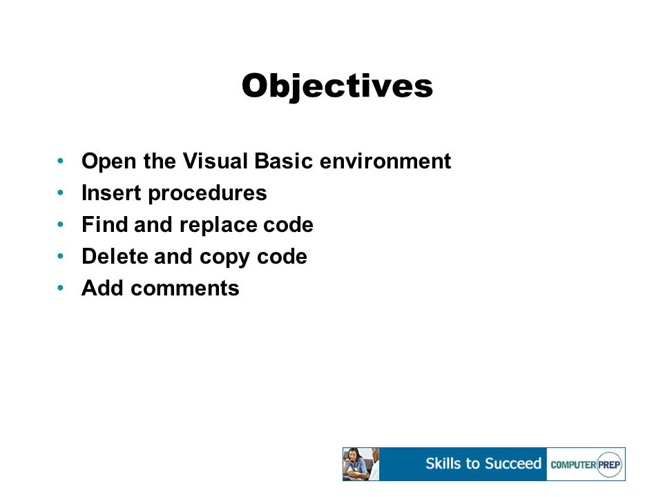 Objectives Open the Visual Basic environment Insert procedures Find and replace code Delete and copy code Add comments