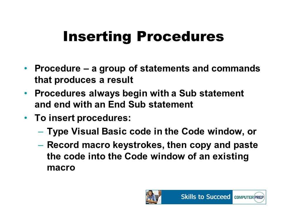 Inserting Procedures Procedure – a group of statements and commands that produces a result Procedures always begin with a Sub statement and end with an End Sub statement To insert procedures: –Type Visual Basic code in the Code window, or –Record macro keystrokes, then copy and paste the code into the Code window of an existing macro