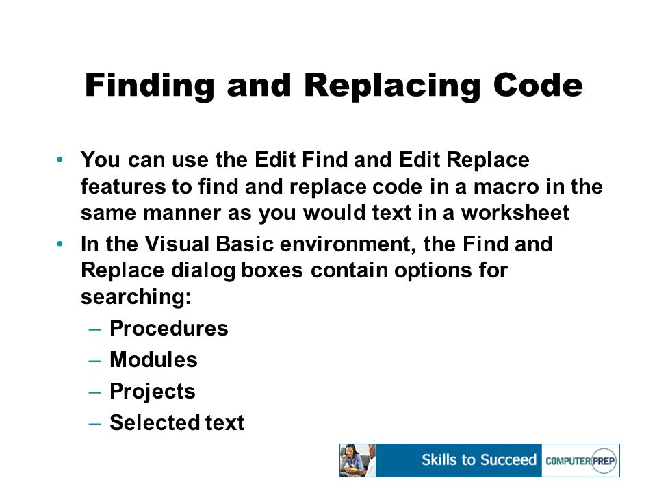 Finding and Replacing Code You can use the Edit Find and Edit Replace features to find and replace code in a macro in the same manner as you would text in a worksheet In the Visual Basic environment, the Find and Replace dialog boxes contain options for searching: –Procedures –Modules –Projects –Selected text