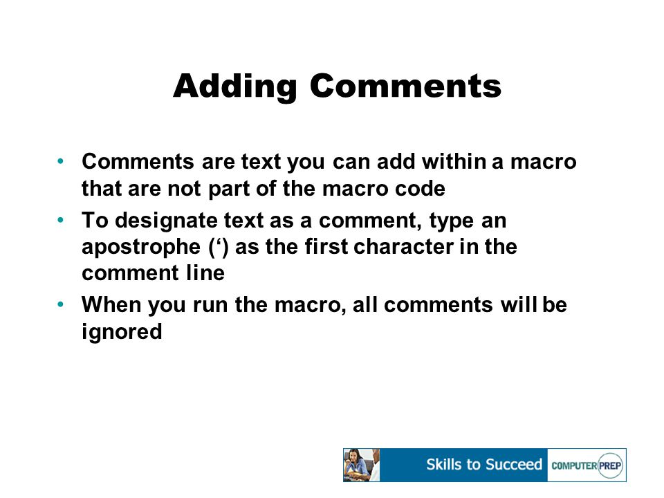 Adding Comments Comments are text you can add within a macro that are not part of the macro code To designate text as a comment, type an apostrophe (') as the first character in the comment line When you run the macro, all comments will be ignored