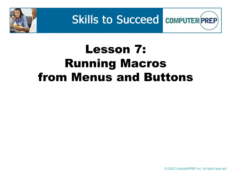 © 2002 ComputerPREP, Inc. All rights reserved. Lesson 7: Running Macros from Menus and Buttons