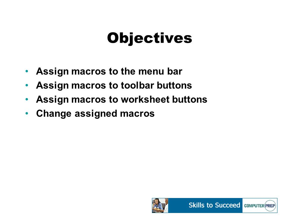 Objectives Assign macros to the menu bar Assign macros to toolbar buttons Assign macros to worksheet buttons Change assigned macros
