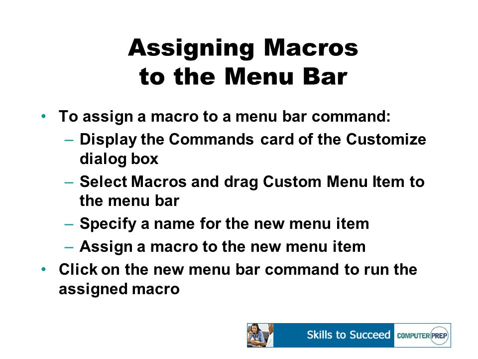 Assigning Macros to the Menu Bar To assign a macro to a menu bar command: –Display the Commands card of the Customize dialog box –Select Macros and drag Custom Menu Item to the menu bar –Specify a name for the new menu item –Assign a macro to the new menu item Click on the new menu bar command to run the assigned macro