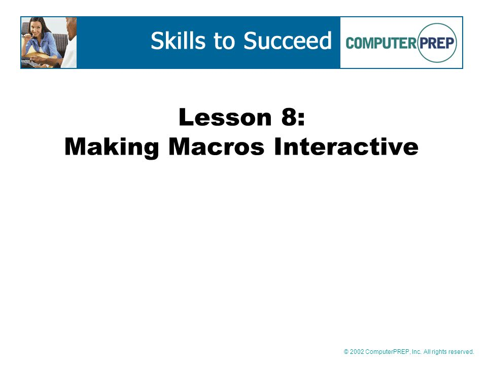 © 2002 ComputerPREP, Inc. All rights reserved. Lesson 8: Making Macros Interactive