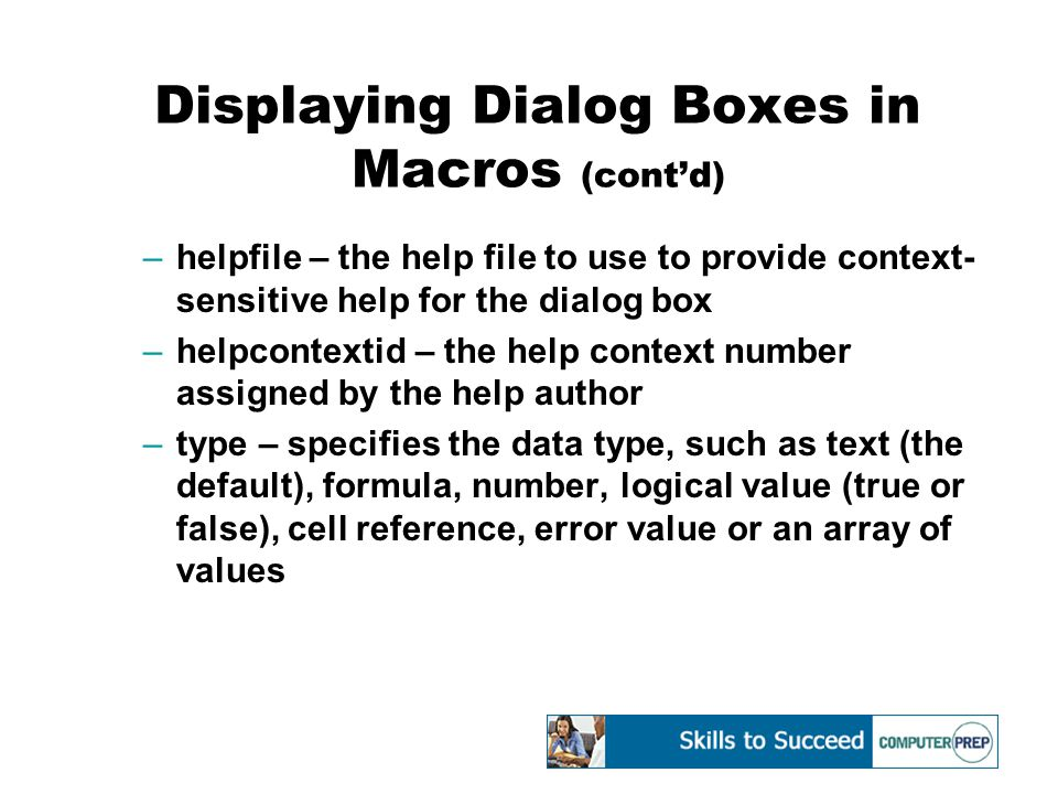 Displaying Dialog Boxes in Macros (cont'd) –helpfile – the help file to use to provide context- sensitive help for the dialog box –helpcontextid – the help context number assigned by the help author –type – specifies the data type, such as text (the default), formula, number, logical value (true or false), cell reference, error value or an array of values