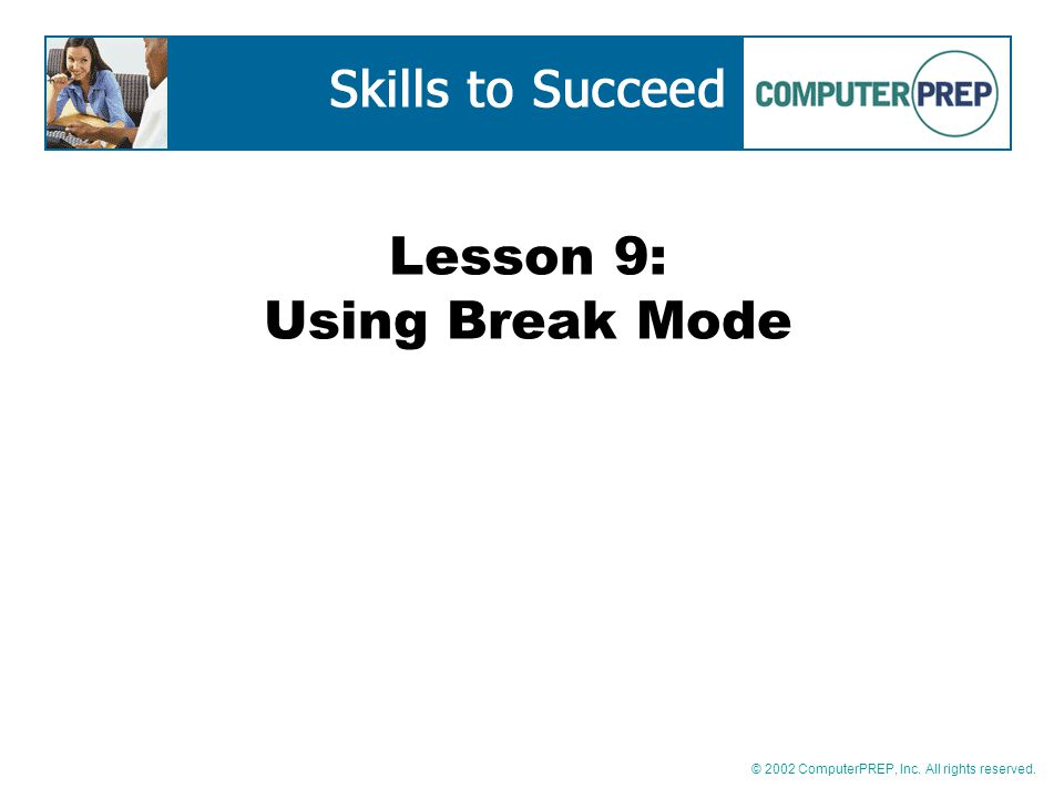 © 2002 ComputerPREP, Inc. All rights reserved. Lesson 9: Using Break Mode