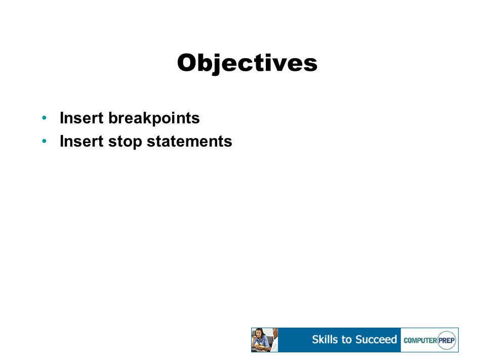 Objectives Insert breakpoints Insert stop statements
