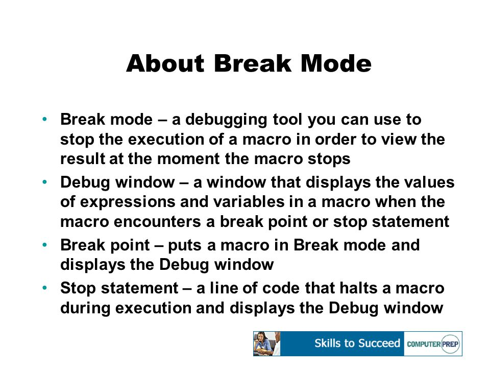 About Break Mode Break mode – a debugging tool you can use to stop the execution of a macro in order to view the result at the moment the macro stops Debug window – a window that displays the values of expressions and variables in a macro when the macro encounters a break point or stop statement Break point – puts a macro in Break mode and displays the Debug window Stop statement – a line of code that halts a macro during execution and displays the Debug window