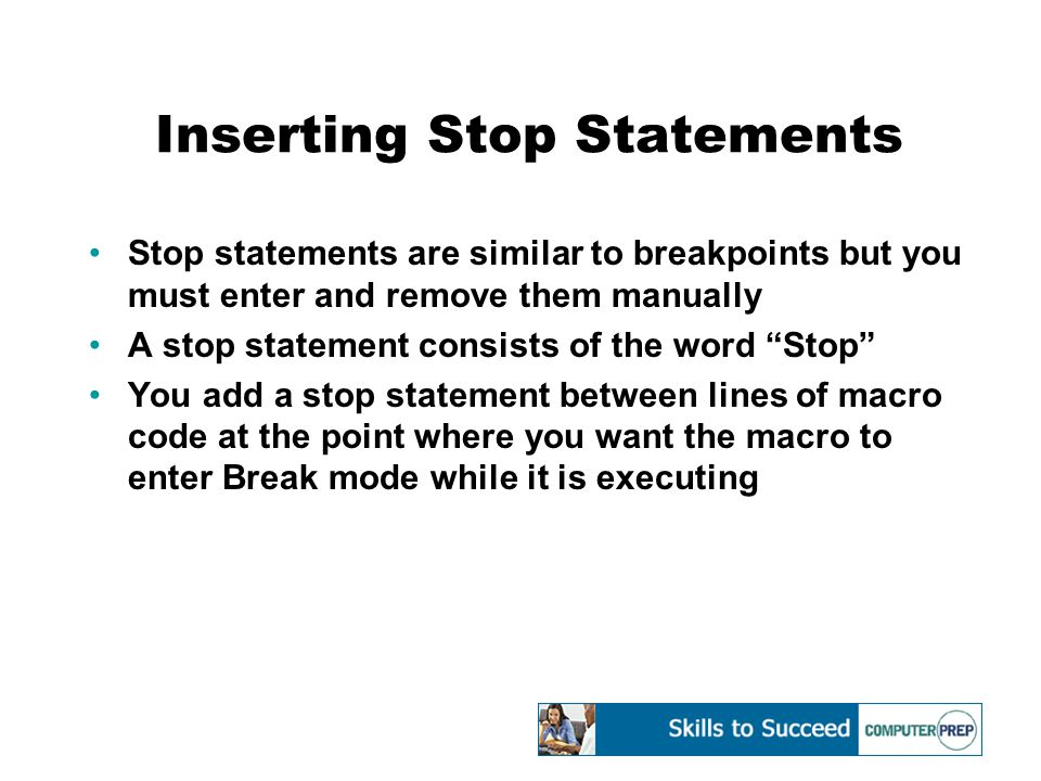 Inserting Stop Statements Stop statements are similar to breakpoints but you must enter and remove them manually A stop statement consists of the word Stop You add a stop statement between lines of macro code at the point where you want the macro to enter Break mode while it is executing