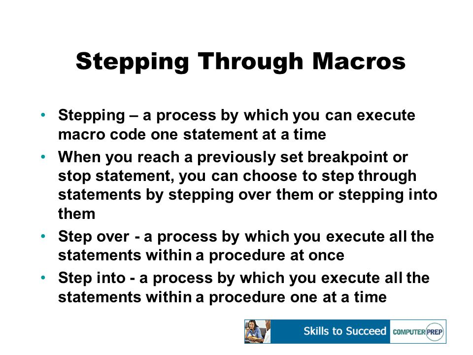 Stepping Through Macros Stepping – a process by which you can execute macro code one statement at a time When you reach a previously set breakpoint or stop statement, you can choose to step through statements by stepping over them or stepping into them Step over - a process by which you execute all the statements within a procedure at once Step into - a process by which you execute all the statements within a procedure one at a time