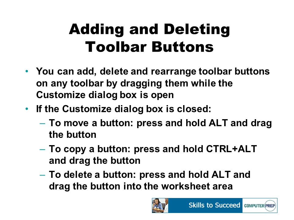 Adding and Deleting Toolbar Buttons You can add, delete and rearrange toolbar buttons on any toolbar by dragging them while the Customize dialog box is open If the Customize dialog box is closed: –To move a button: press and hold ALT and drag the button –To copy a button: press and hold CTRL+ALT and drag the button –To delete a button: press and hold ALT and drag the button into the worksheet area