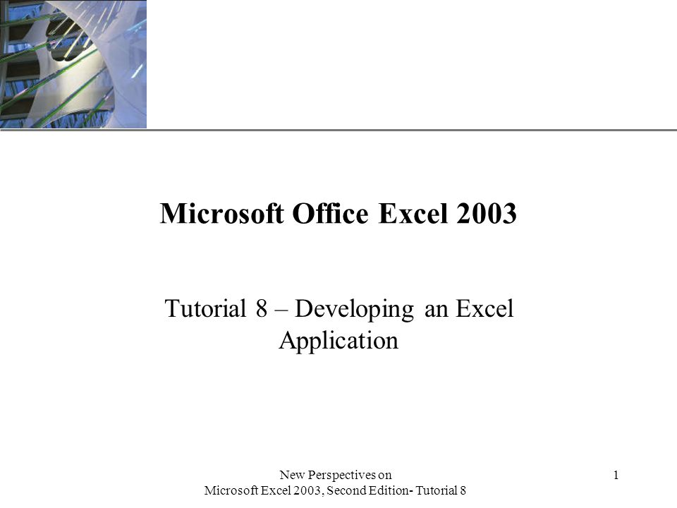 XP New Perspectives on Microsoft Excel 2003, Second Edition- Tutorial 8 1 Microsoft Office Excel 2003 Tutorial 8 – Developing an Excel Application