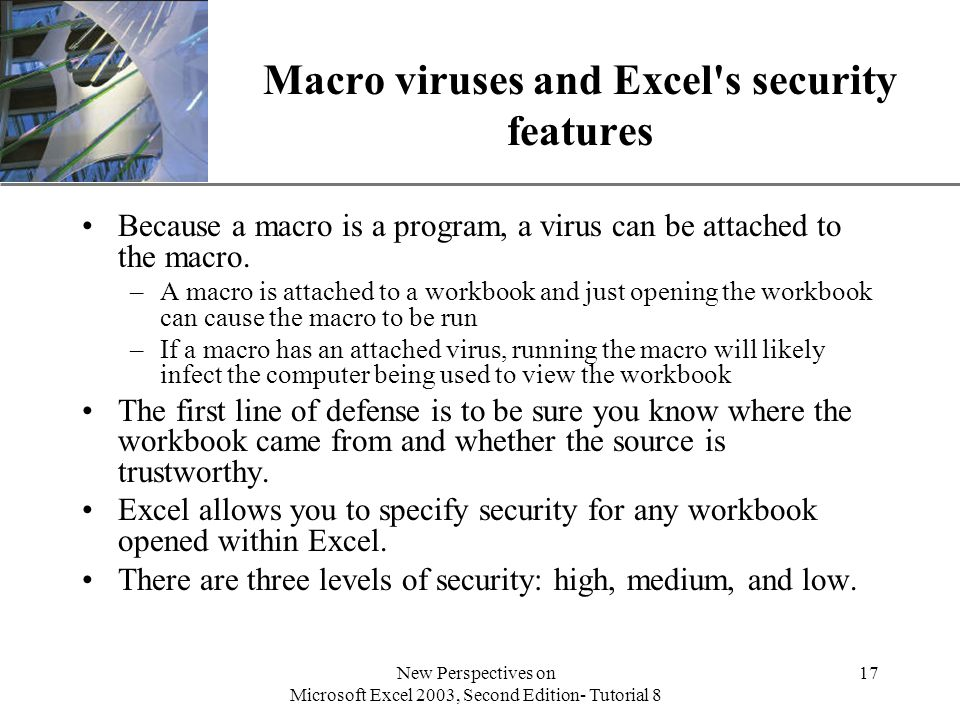 XP New Perspectives on Microsoft Excel 2003, Second Edition- Tutorial 8 17 Macro viruses and Excel s security features Because a macro is a program, a virus can be attached to the macro.