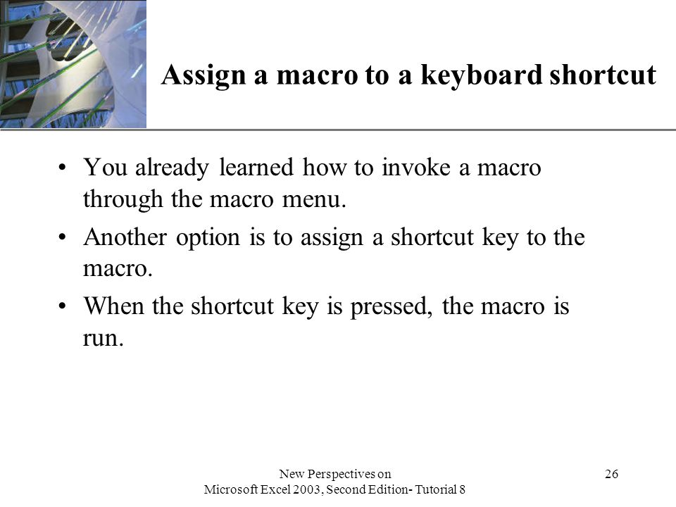 XP New Perspectives on Microsoft Excel 2003, Second Edition- Tutorial 8 26 Assign a macro to a keyboard shortcut You already learned how to invoke a macro through the macro menu.