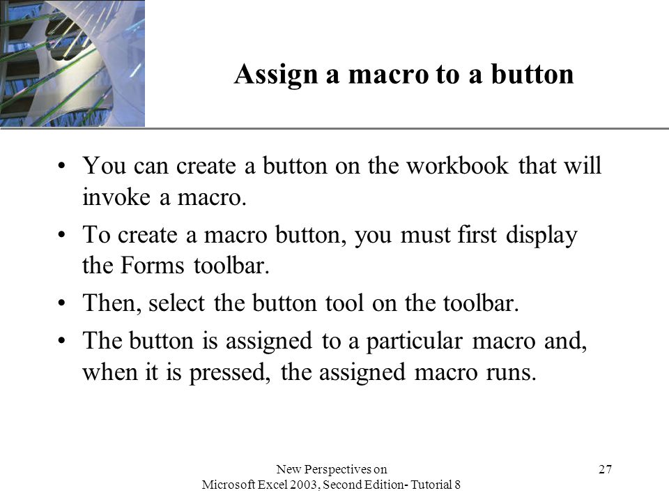 XP New Perspectives on Microsoft Excel 2003, Second Edition- Tutorial 8 27 Assign a macro to a button You can create a button on the workbook that will invoke a macro.