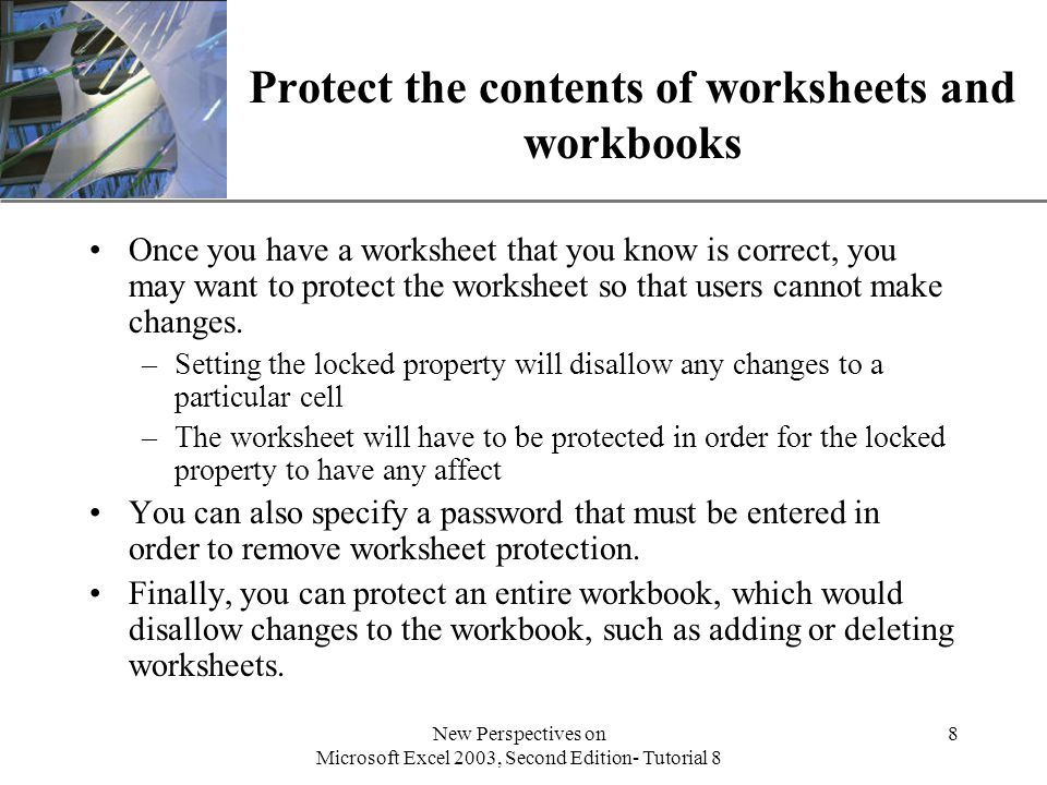 XP New Perspectives on Microsoft Excel 2003, Second Edition- Tutorial 8 8 Protect the contents of worksheets and workbooks Once you have a worksheet that you know is correct, you may want to protect the worksheet so that users cannot make changes.
