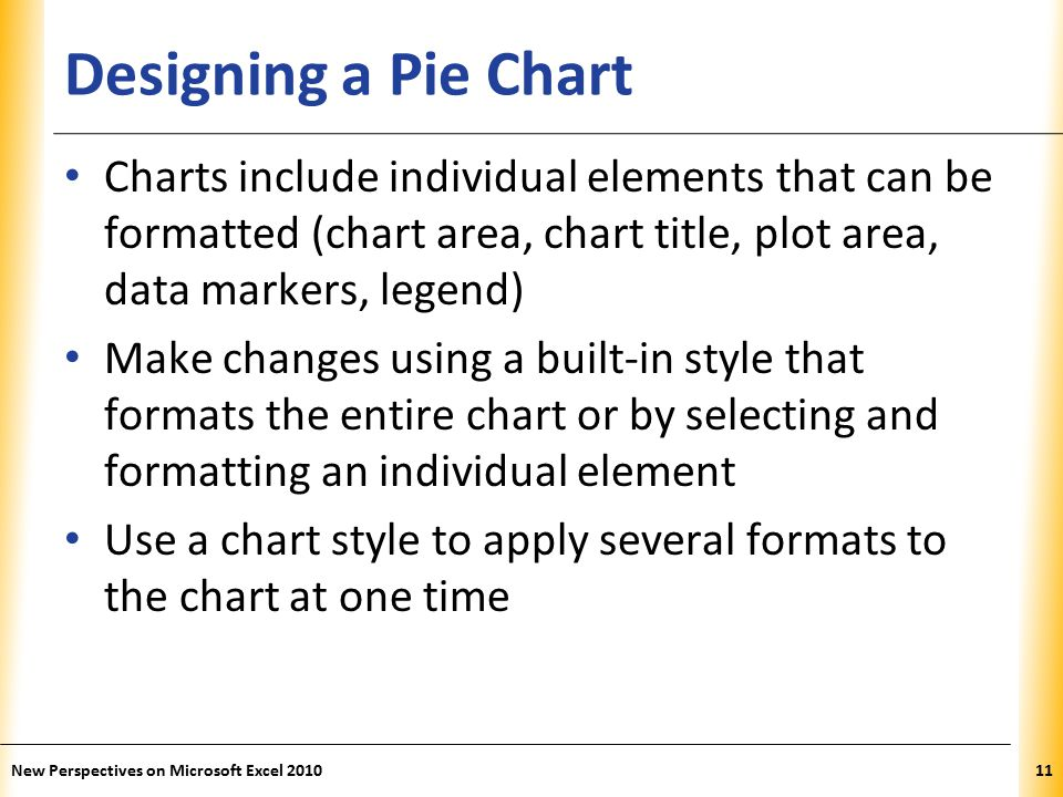 XP Designing a Pie Chart Charts include individual elements that can be formatted (chart area, chart title, plot area, data markers, legend) Make changes using a built-in style that formats the entire chart or by selecting and formatting an individual element Use a chart style to apply several formats to the chart at one time New Perspectives on Microsoft Excel