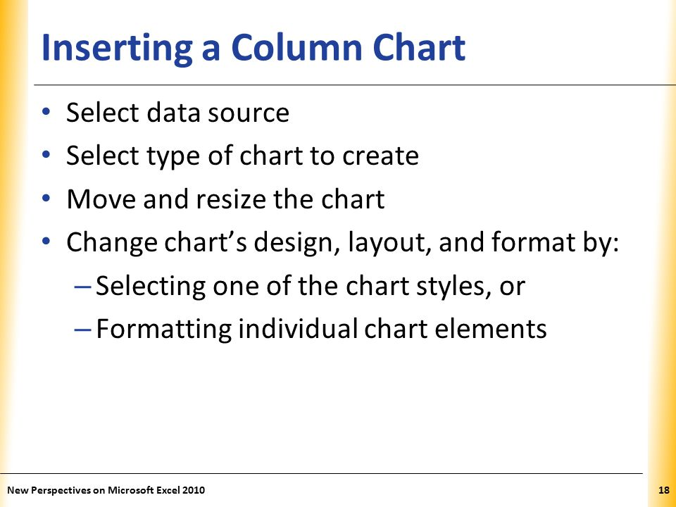 XP Inserting a Column Chart Select data source Select type of chart to create Move and resize the chart Change chart's design, layout, and format by: – Selecting one of the chart styles, or – Formatting individual chart elements New Perspectives on Microsoft Excel