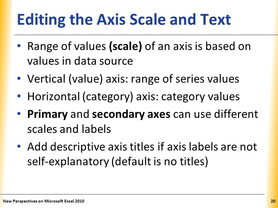 XP Editing the Axis Scale and Text Range of values (scale) of an axis is based on values in data source Vertical (value) axis: range of series values Horizontal (category) axis: category values Primary and secondary axes can use different scales and labels Add descriptive axis titles if axis labels are not self-explanatory (default is no titles) New Perspectives on Microsoft Excel