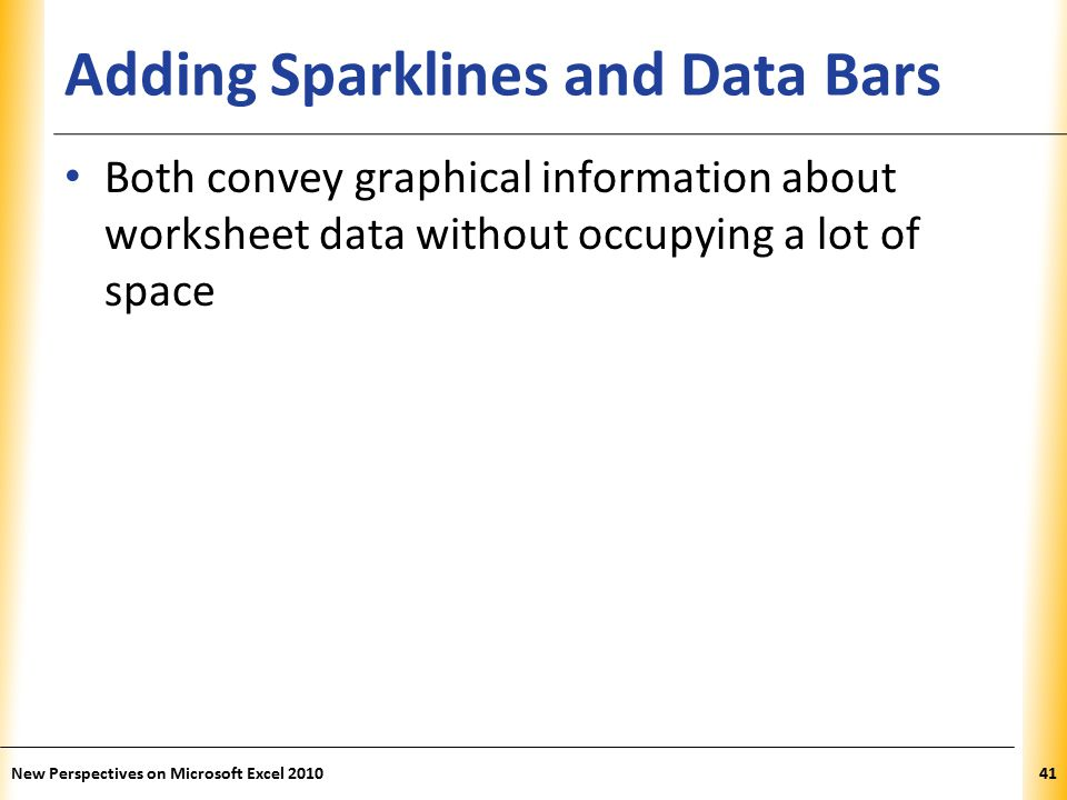 XP Adding Sparklines and Data Bars Both convey graphical information about worksheet data without occupying a lot of space New Perspectives on Microsoft Excel