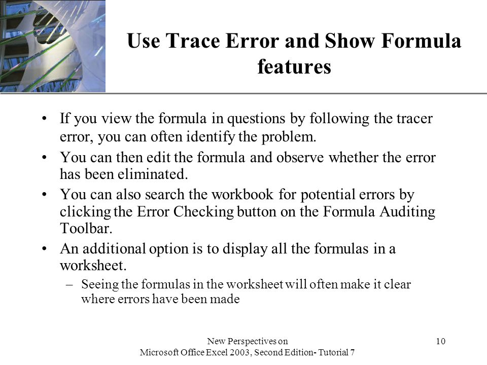 XP New Perspectives on Microsoft Office Excel 2003, Second Edition- Tutorial 7 10 Use Trace Error and Show Formula features If you view the formula in questions by following the tracer error, you can often identify the problem.