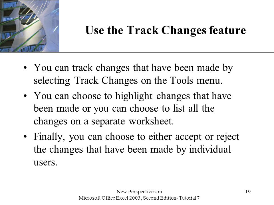 XP New Perspectives on Microsoft Office Excel 2003, Second Edition- Tutorial 7 19 Use the Track Changes feature You can track changes that have been made by selecting Track Changes on the Tools menu.