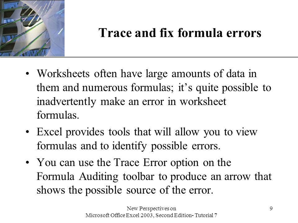 XP New Perspectives on Microsoft Office Excel 2003, Second Edition- Tutorial 7 9 Trace and fix formula errors Worksheets often have large amounts of data in them and numerous formulas; it's quite possible to inadvertently make an error in worksheet formulas.