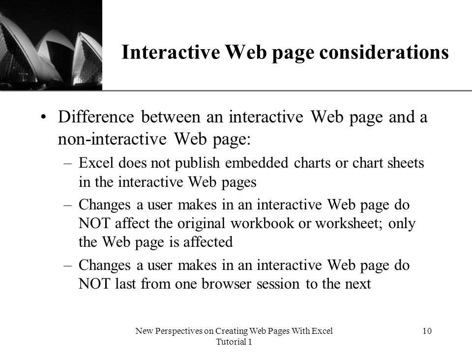 XP New Perspectives on Creating Web Pages With Excel Tutorial 1 10 Interactive Web page considerations Difference between an interactive Web page and a non-interactive Web page: –Excel does not publish embedded charts or chart sheets in the interactive Web pages –Changes a user makes in an interactive Web page do NOT affect the original workbook or worksheet; only the Web page is affected –Changes a user makes in an interactive Web page do NOT last from one browser session to the next