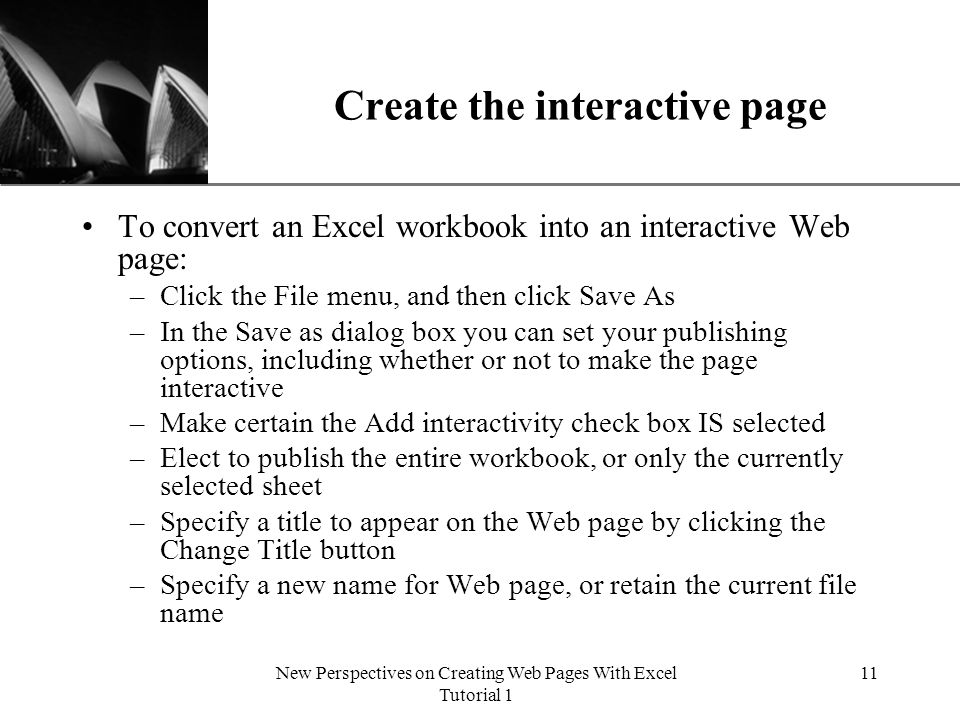 XP New Perspectives on Creating Web Pages With Excel Tutorial 1 11 Create the interactive page To convert an Excel workbook into an interactive Web page: –Click the File menu, and then click Save As –In the Save as dialog box you can set your publishing options, including whether or not to make the page interactive –Make certain the Add interactivity check box IS selected –Elect to publish the entire workbook, or only the currently selected sheet –Specify a title to appear on the Web page by clicking the Change Title button –Specify a new name for Web page, or retain the current file name