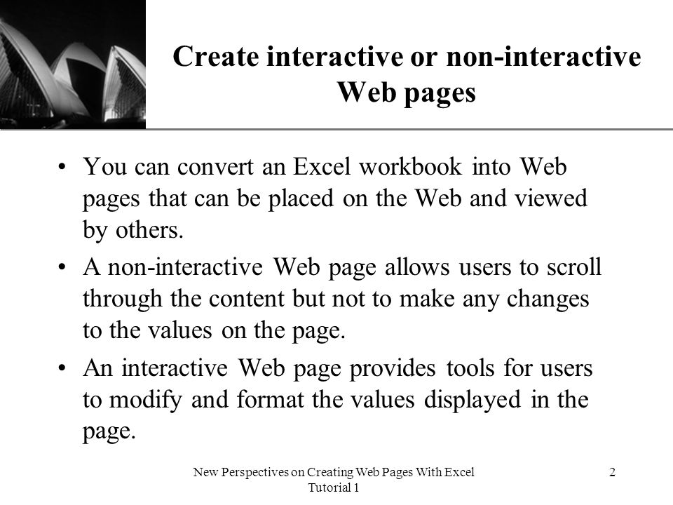 XP New Perspectives on Creating Web Pages With Excel Tutorial 1 2 Create interactive or non-interactive Web pages You can convert an Excel workbook into Web pages that can be placed on the Web and viewed by others.