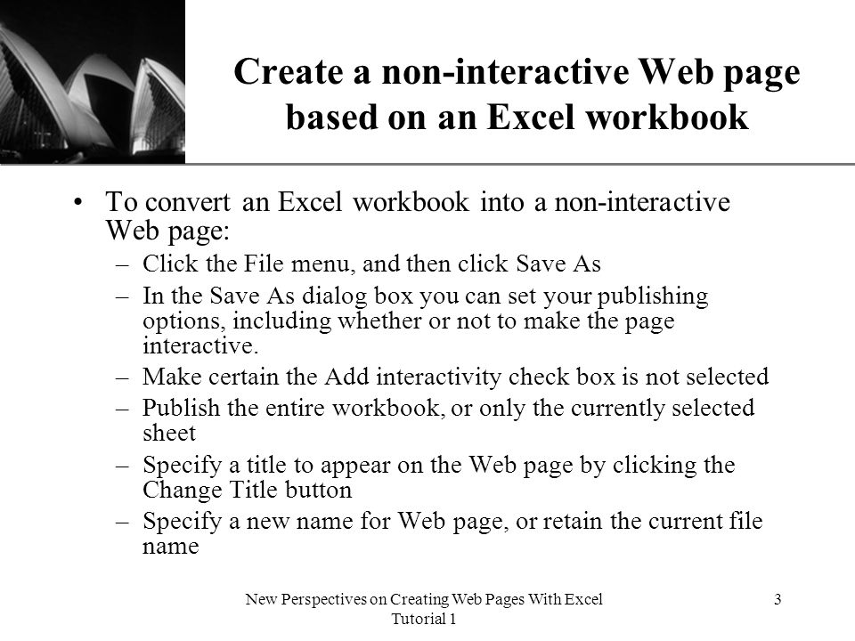 XP New Perspectives on Creating Web Pages With Excel Tutorial 1 3 Create a non-interactive Web page based on an Excel workbook To convert an Excel workbook into a non-interactive Web page: –Click the File menu, and then click Save As –In the Save As dialog box you can set your publishing options, including whether or not to make the page interactive.