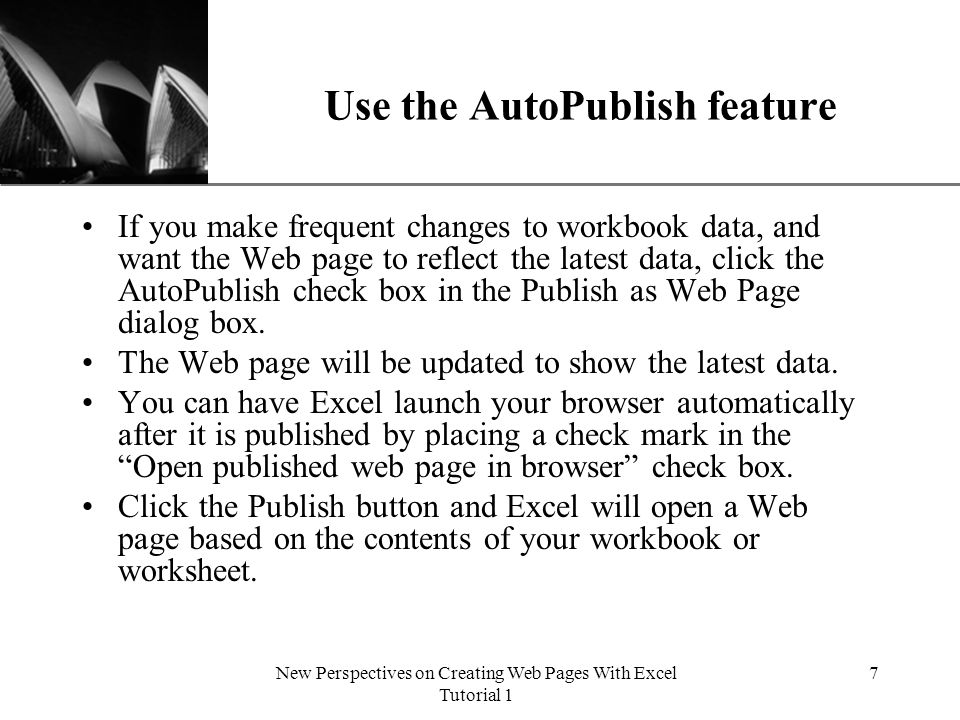 XP New Perspectives on Creating Web Pages With Excel Tutorial 1 7 Use the AutoPublish feature If you make frequent changes to workbook data, and want the Web page to reflect the latest data, click the AutoPublish check box in the Publish as Web Page dialog box.