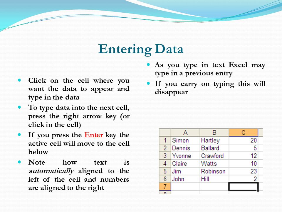 Entering Data Click on the cell where you want the data to appear and type in the data To type data into the next cell, press the right arrow key (or click in the cell) If you press the Enter key the active cell will move to the cell below Note how text is automatically aligned to the left of the cell and numbers are aligned to the right As you type in text Excel may type in a previous entry If you carry on typing this will disappear