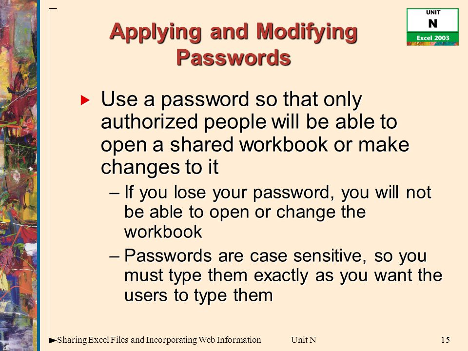 15Sharing Excel Files and Incorporating Web InformationUnit N Applying and Modifying Passwords  Use a password so that only authorized people will be able to open a shared workbook or make changes to it –If you lose your password, you will not be able to open or change the workbook –Passwords are case sensitive, so you must type them exactly as you want the users to type them