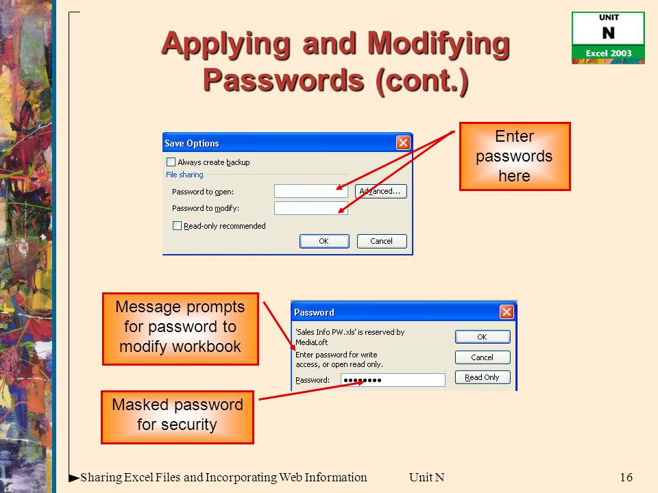 16Sharing Excel Files and Incorporating Web InformationUnit N Applying and Modifying Passwords (cont.) Enter passwords here Message prompts for password to modify workbook Masked password for security