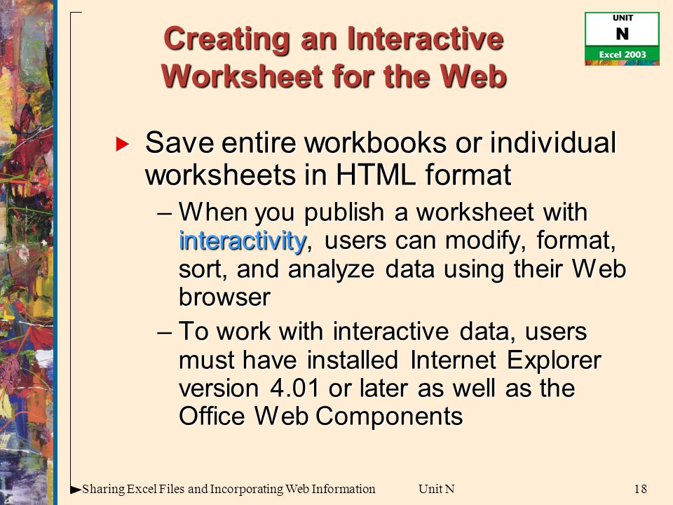 18Sharing Excel Files and Incorporating Web InformationUnit N Creating an Interactive Worksheet for the Web  Save entire workbooks or individual worksheets in HTML format –When you publish a worksheet with interactivity, users can modify, format, sort, and analyze data using their Web browser –To work with interactive data, users must have installed Internet Explorer version 4.01 or later as well as the Office Web Components