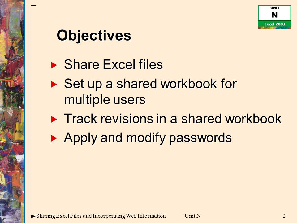 2Sharing Excel Files and Incorporating Web InformationUnit N  Share Excel files  Set up a shared workbook for multiple users  Track revisions in a shared workbook  Apply and modify passwords Objectives