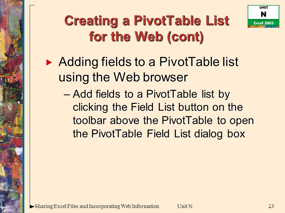 23Sharing Excel Files and Incorporating Web InformationUnit N Creating a PivotTable List for the Web (cont)  Adding fields to a PivotTable list using the Web browser –Add fields to a PivotTable list by clicking the Field List button on the toolbar above the PivotTable to open the PivotTable Field List dialog box