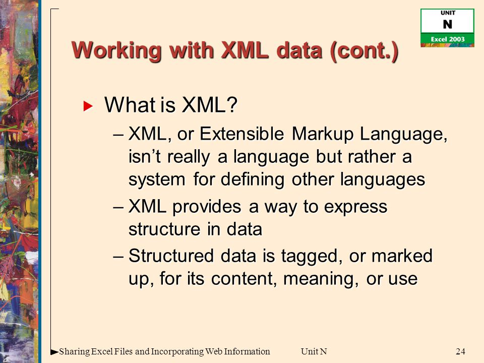 24Sharing Excel Files and Incorporating Web InformationUnit N Working with XML data (cont.)  What is XML.