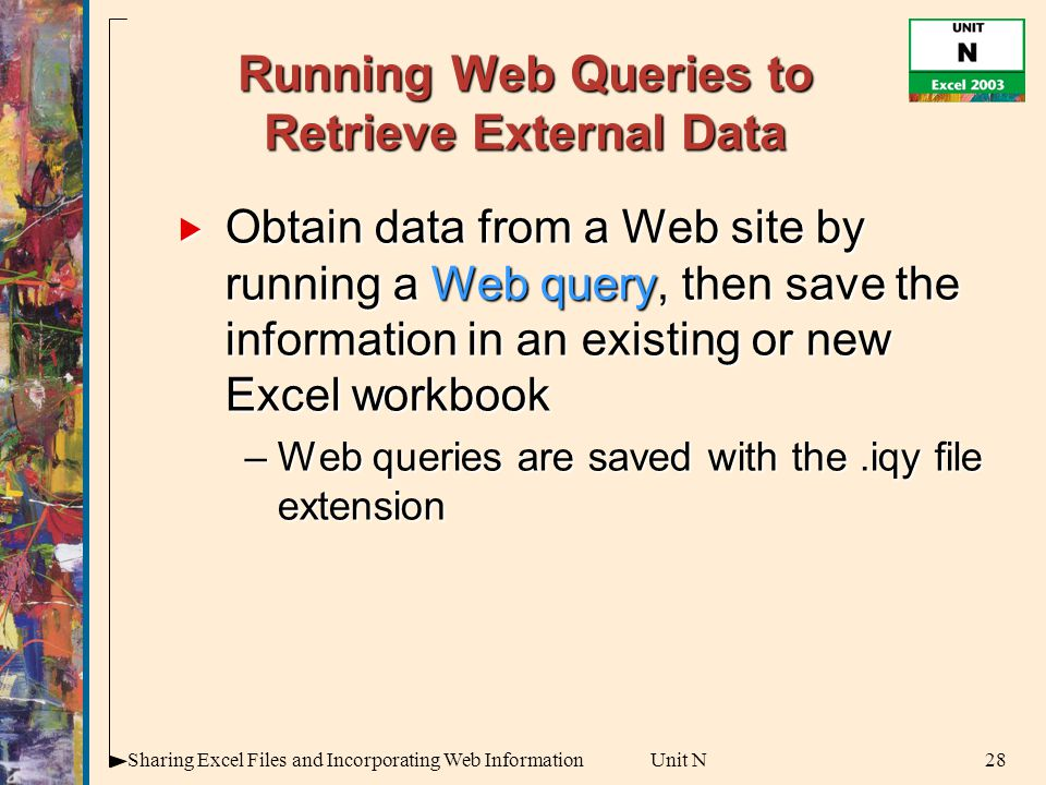 28Sharing Excel Files and Incorporating Web InformationUnit N Running Web Queries to Retrieve External Data  Obtain data from a Web site by running a Web query, then save the information in an existing or new Excel workbook –Web queries are saved with the.iqy file extension