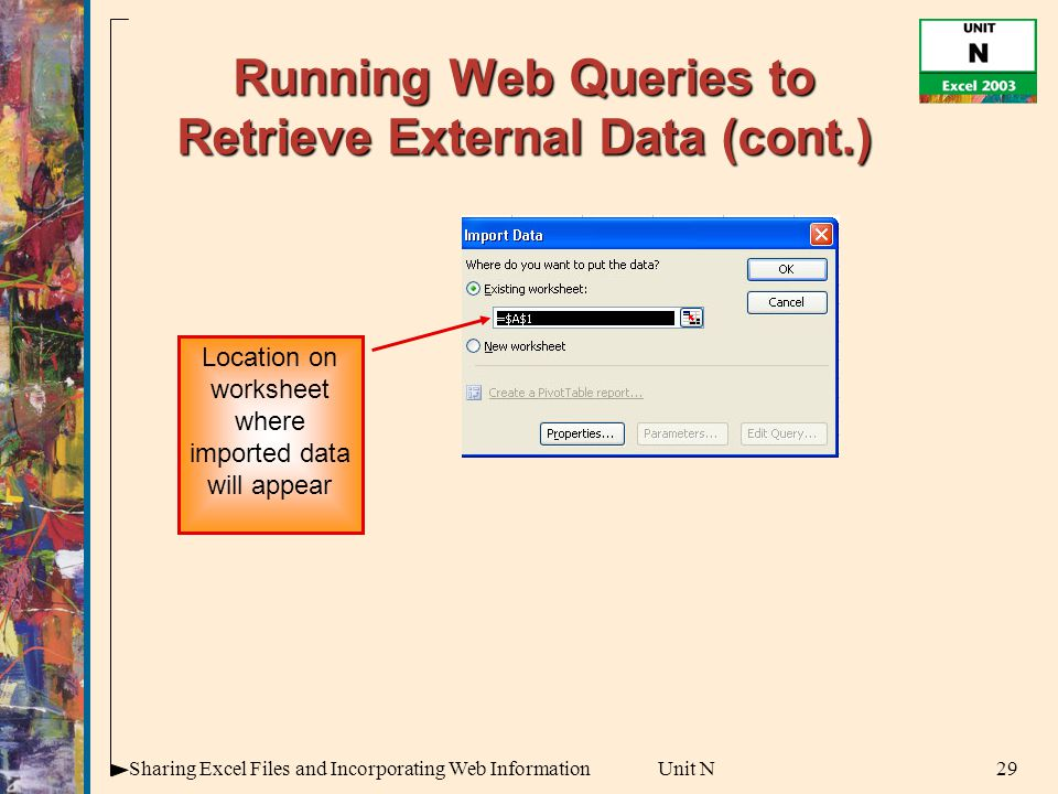 29Sharing Excel Files and Incorporating Web InformationUnit N Running Web Queries to Retrieve External Data (cont.) Location on worksheet where imported data will appear