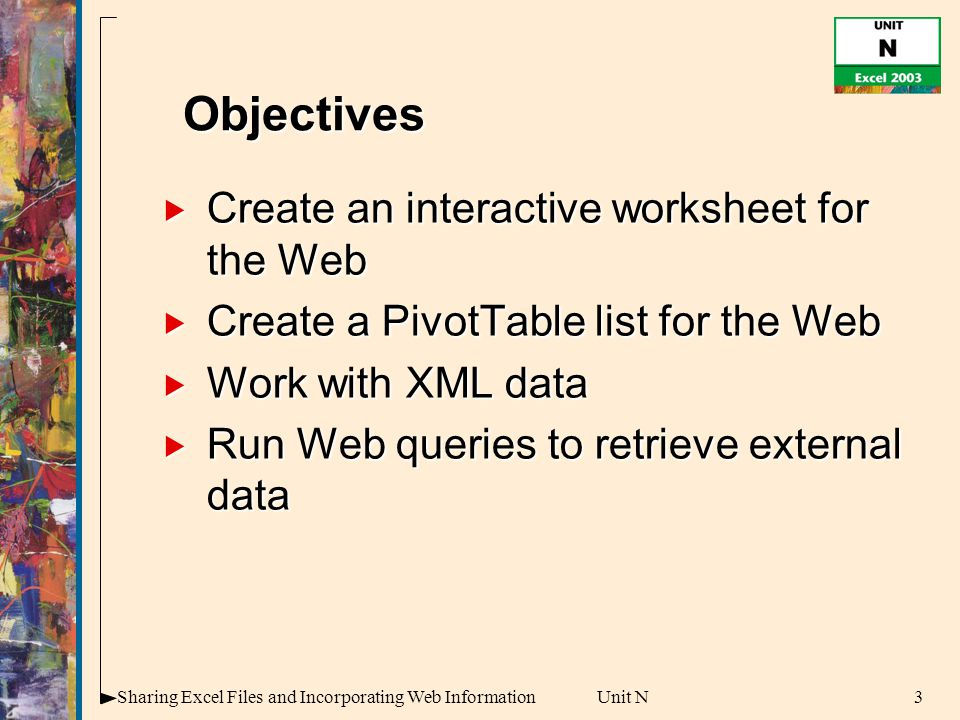 3Sharing Excel Files and Incorporating Web InformationUnit N  Create an interactive worksheet for the Web  Create a PivotTable list for the Web  Work with XML data  Run Web queries to retrieve external data Objectives