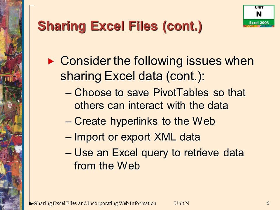 6Sharing Excel Files and Incorporating Web InformationUnit N Sharing Excel Files (cont.)  Consider the following issues when sharing Excel data (cont.): –Choose to save PivotTables so that others can interact with the data –Create hyperlinks to the Web –Import or export XML data –Use an Excel query to retrieve data from the Web
