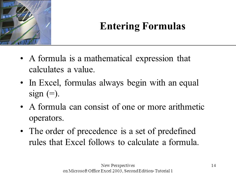 XP New Perspectives on Microsoft Office Excel 2003, Second Edition- Tutorial 1 14 Entering Formulas A formula is a mathematical expression that calculates a value.