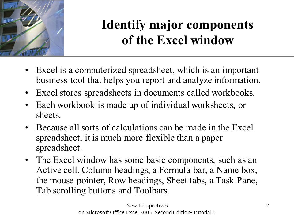 XP New Perspectives on Microsoft Office Excel 2003, Second Edition- Tutorial 1 2 Identify major components of the Excel window Excel is a computerized spreadsheet, which is an important business tool that helps you report and analyze information.