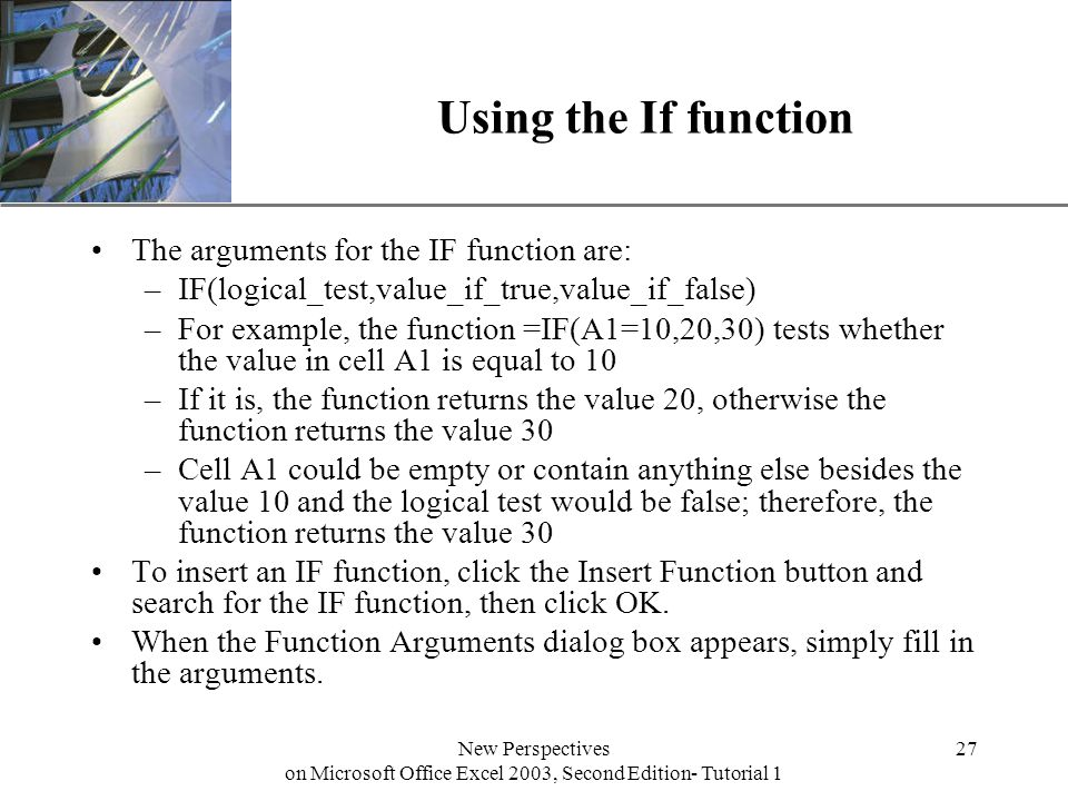 XP New Perspectives on Microsoft Office Excel 2003, Second Edition- Tutorial 1 27 Using the If function The arguments for the IF function are: –IF(logical_test,value_if_true,value_if_false) –For example, the function =IF(A1=10,20,30) tests whether the value in cell A1 is equal to 10 –If it is, the function returns the value 20, otherwise the function returns the value 30 –Cell A1 could be empty or contain anything else besides the value 10 and the logical test would be false; therefore, the function returns the value 30 To insert an IF function, click the Insert Function button and search for the IF function, then click OK.