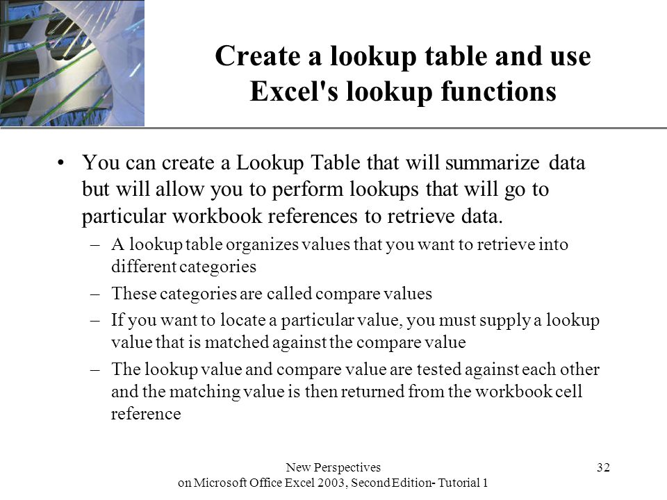 XP New Perspectives on Microsoft Office Excel 2003, Second Edition- Tutorial 1 32 Create a lookup table and use Excel s lookup functions You can create a Lookup Table that will summarize data but will allow you to perform lookups that will go to particular workbook references to retrieve data.